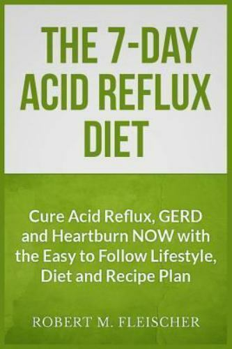 The 7-Day Acid Reflux Diet: Cure Acid Reflux, GERD and Heartburn NOW with the E 1