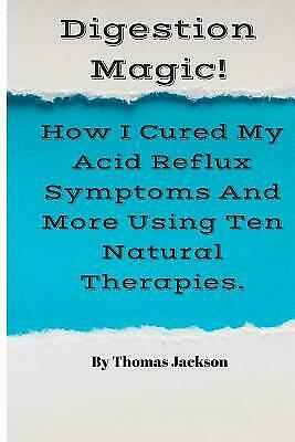 Digestion Magic!: How I Cured My Acid Reflux Symptoms and More Using Ten Na... 1
